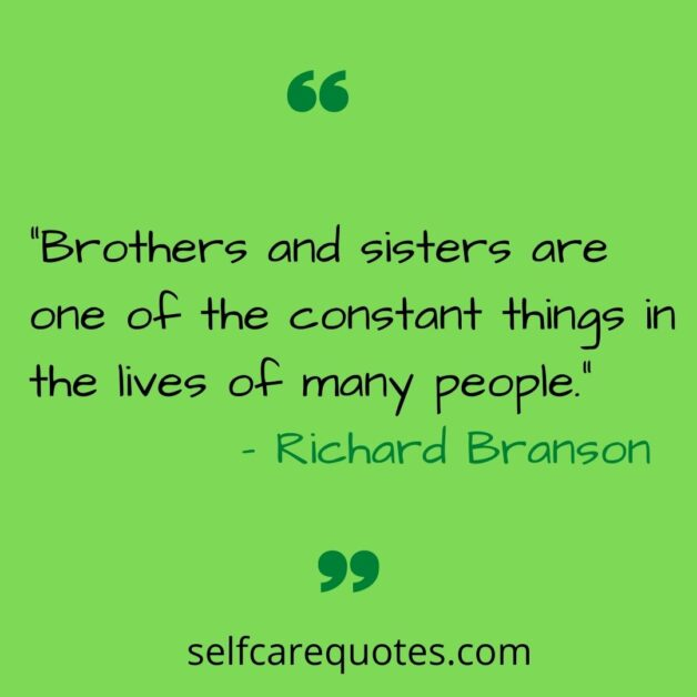 """""""Brothers and sisters are one of the constant things in the lives of many people.""""– Richard Branson"""