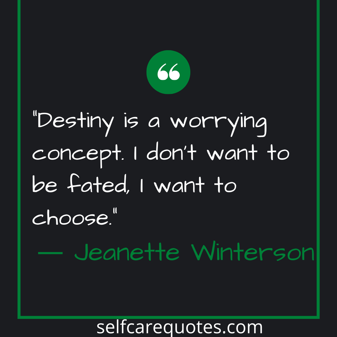 Destiny is a worrying concept. I dont want to be fated, I want to choose.- Jeanette Winterson