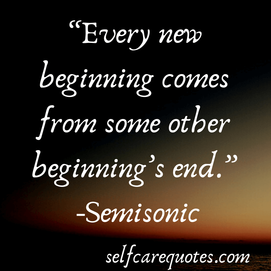 """""""Every new beginning comes from some other beginning's end."""" -Semisonic (1)"""