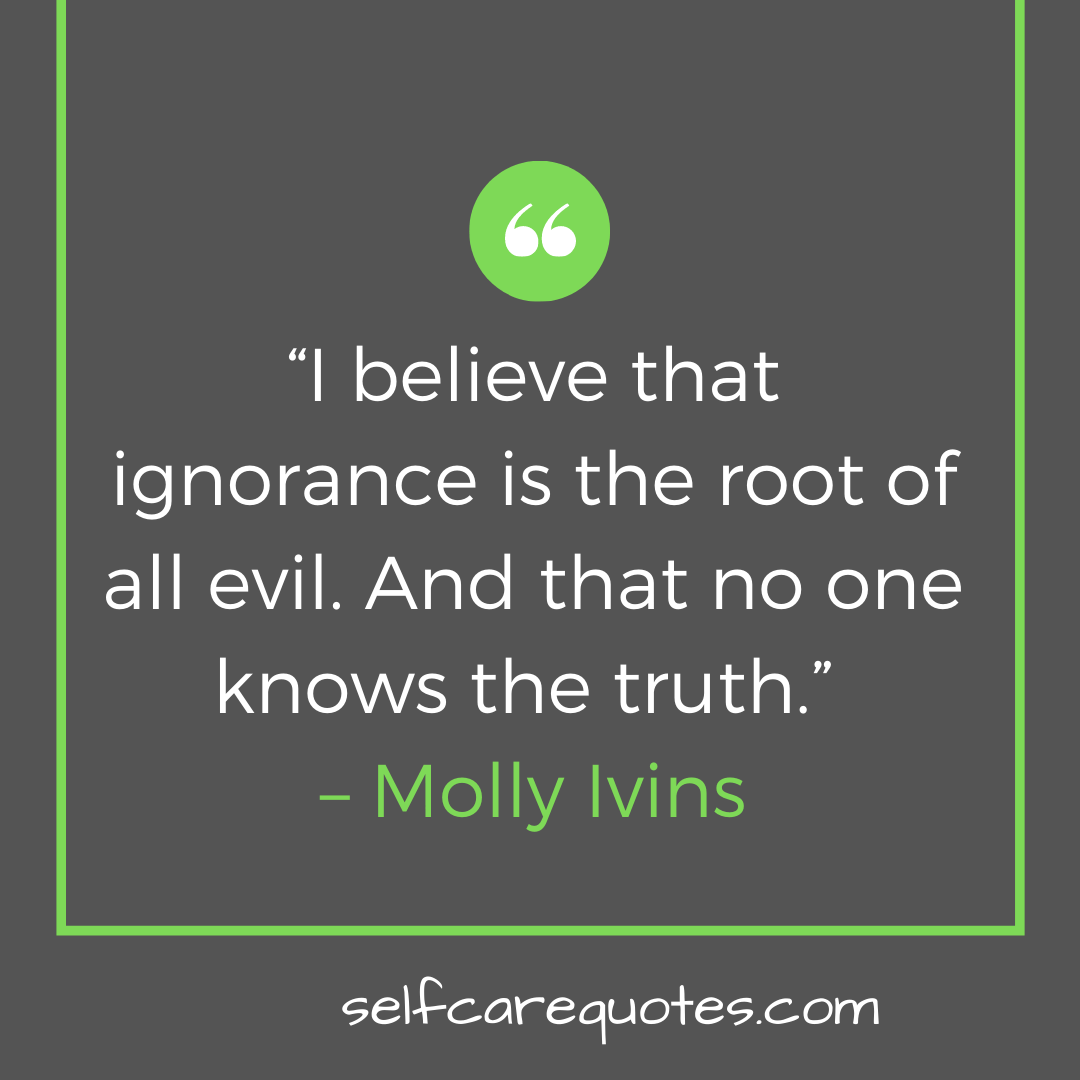 """""""I believe that ignorance is the root of all evil. And that no one knows the truth."""" – Molly Ivins"""