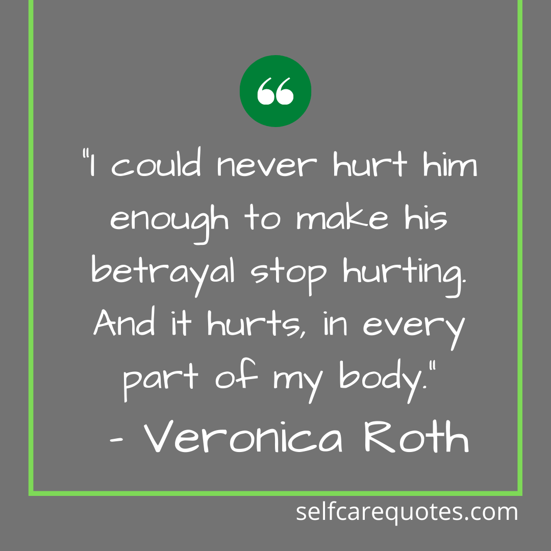"""I could never hurt him enough to make his betrayal stop hurting. And it hurts, in every part of my body."" – Veronica Roth"