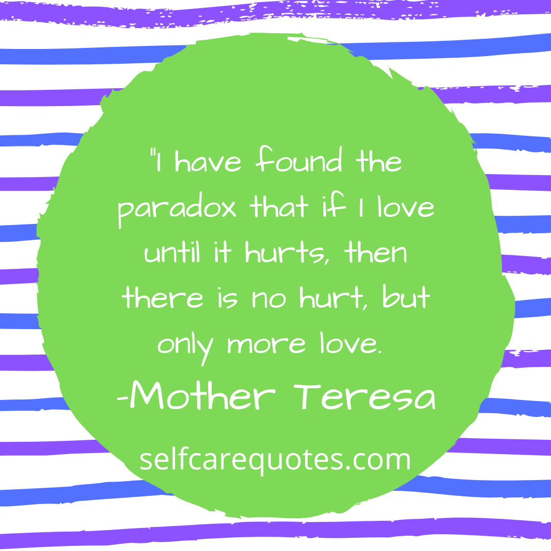 I have found the paradox that if I love until it hurts, then there is no hurt, but only more love. -Mother Teresa