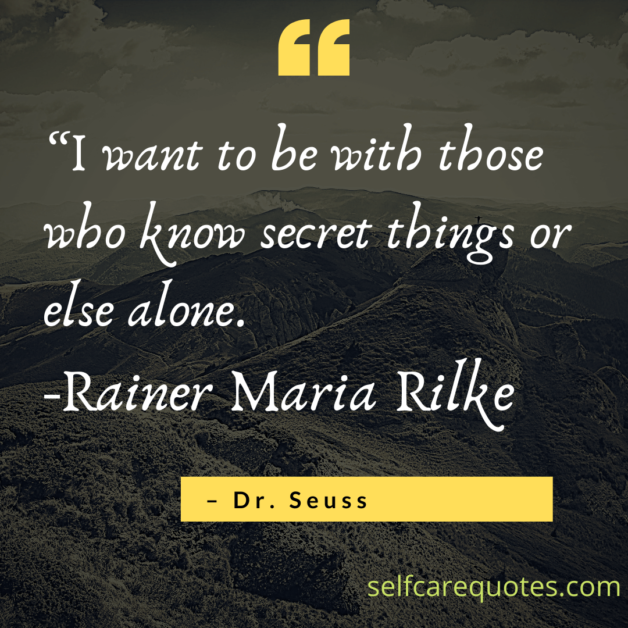 I want to be with those who know secret things or else alone. -Rainer Maria Rilke