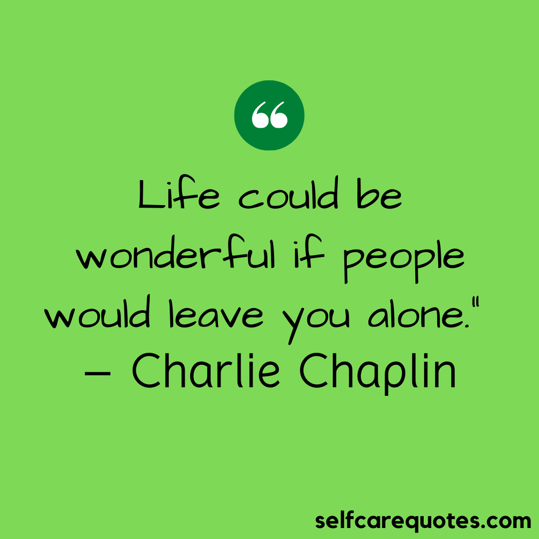 """Life could be wonderful if people would leave you alone."""" – Charlie Chaplin"""