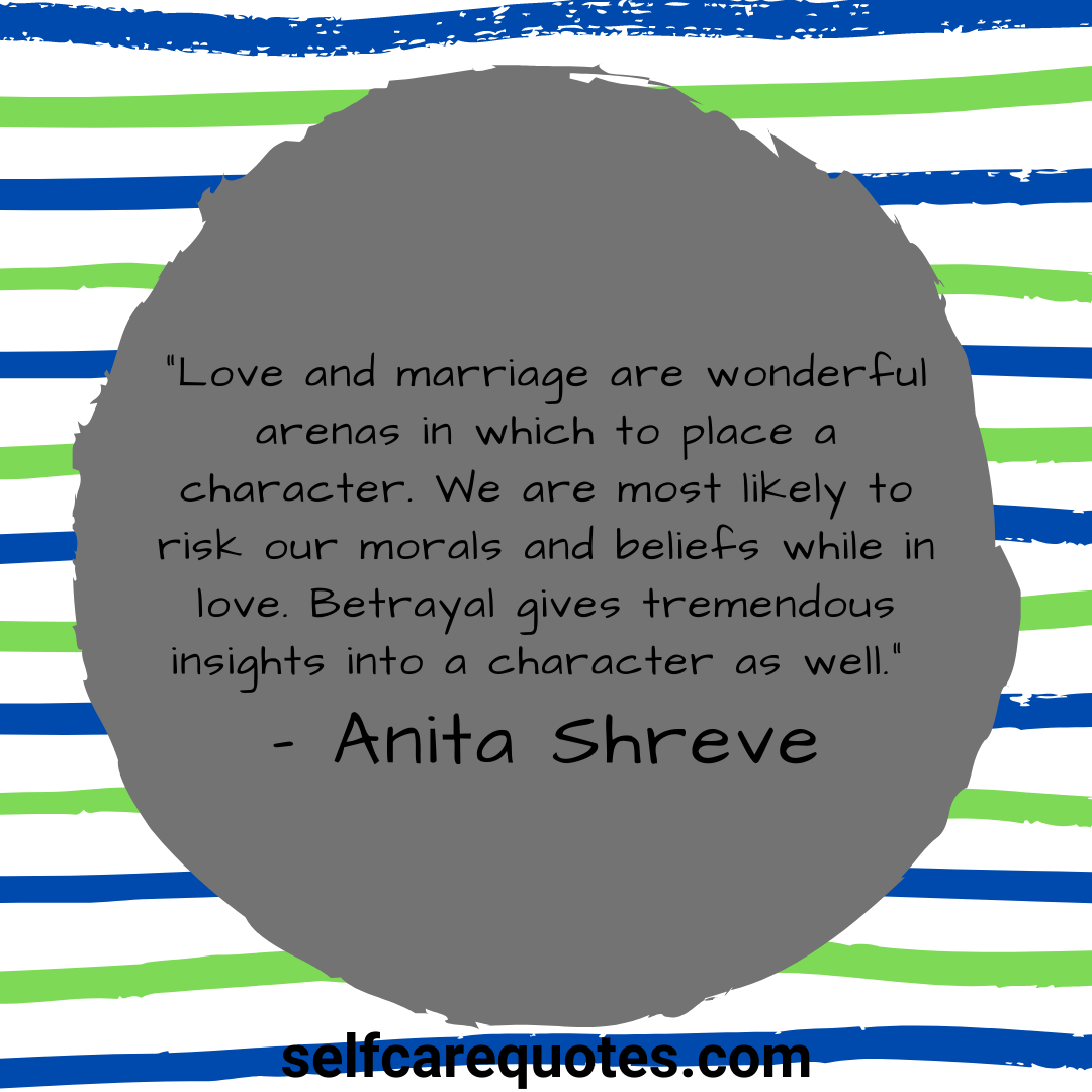 """Love and marriage are wonderful arenas in which to place a character. We are most likely to risk our morals and beliefs while in love. Betrayal gives tremendous insights into a character as well."" – Anita Shreve"
