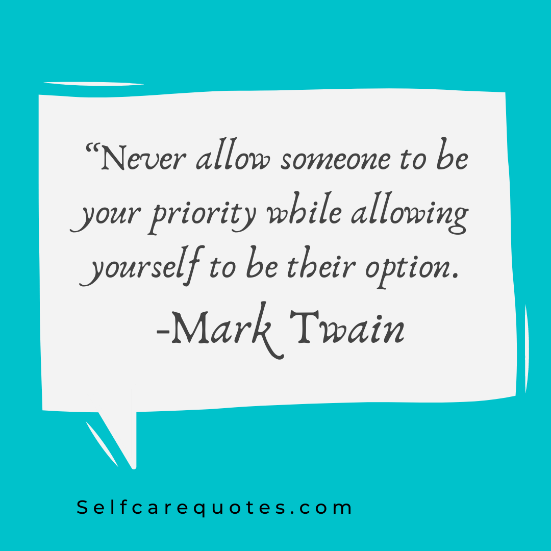 Never allow someone to be your priority while allowing yourself to be their option. -Mark Twain