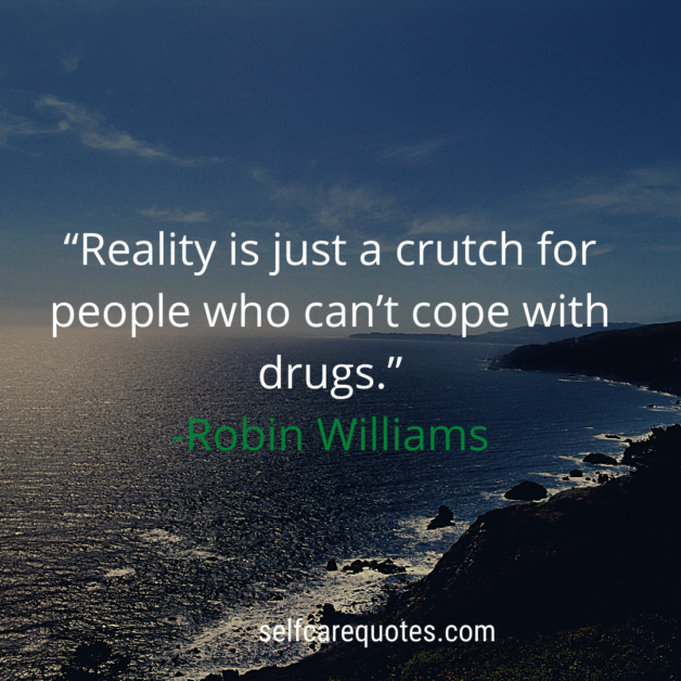 Reality is just a crutch for people who can't cope with drugs
