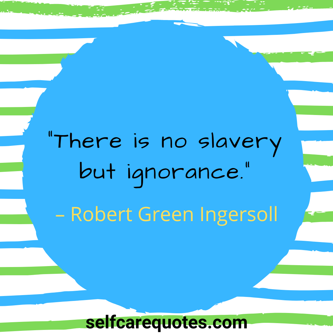 """""""There is no slavery but ignorance."""" – Robert Green Ingersoll"""