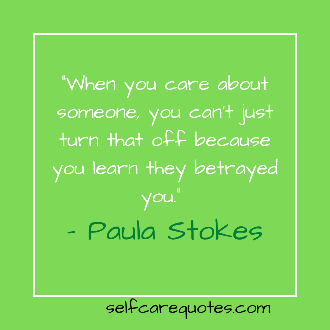 """When you care about someone, you can't just turn that off because you learn they betrayed you."" – Paula Stokes"