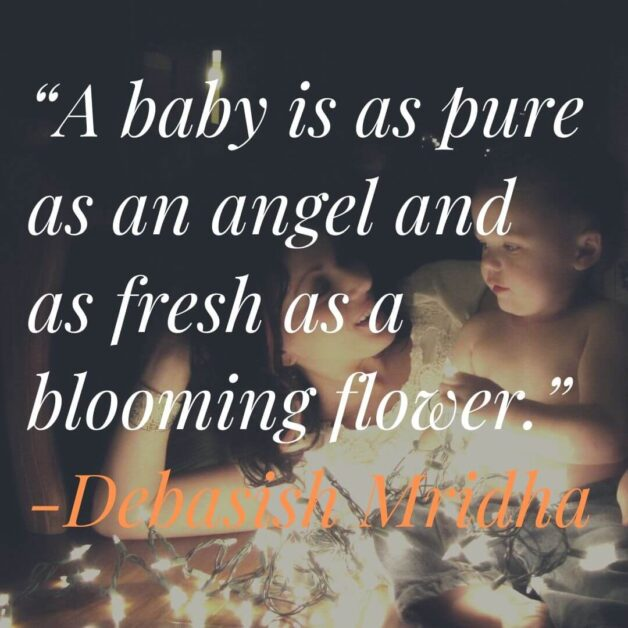 """""""A baby is as pure as an angel and as fresh as a blooming flower."""" -Debasish Mridha"""