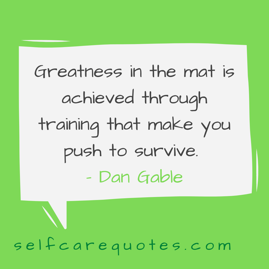 Greatness in the mat is achieved through training that make you push to survive- Dan Gable