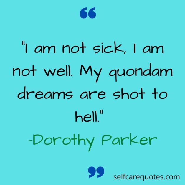 """""""I am not sick, I am not well. My quondam dreams are shot to hell._ -Dorothy Parker"""
