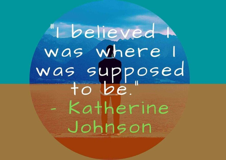 I believed I was where I was supposed to be. – Katherine Johnson