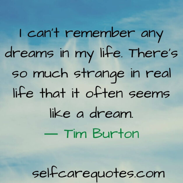 I can not remember any dreams in my life. There is so much strange in real life that it often seems like a dream.― Tim Burton