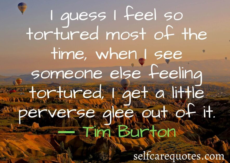 I guess I feel so tortured most of the time when I see someone else feeling tortured I get a little perverse glee out of it. ― Tim Burton