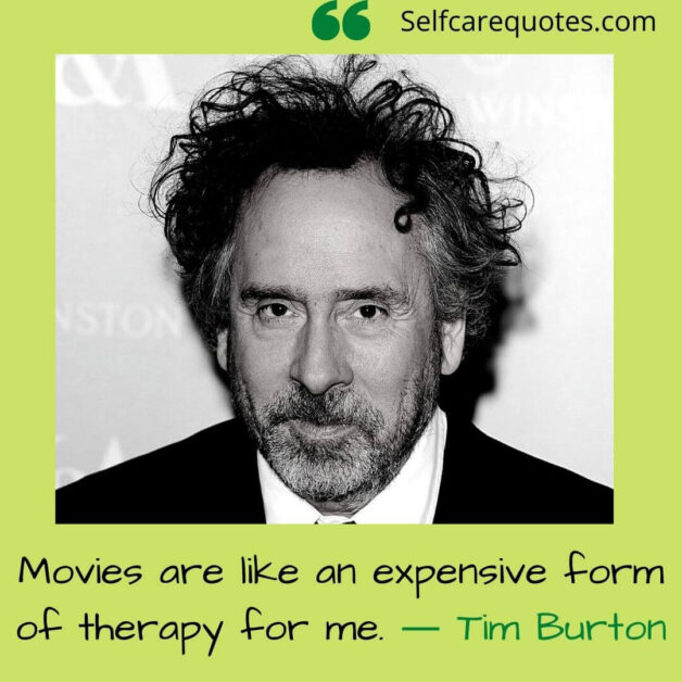 Movies are like an expensive form of therapy for me. ― Tim Burton