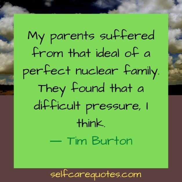 My parents suffered from that ideal of a perfect nuclear family. They found that a difficult pressure I think.― Tim Burton