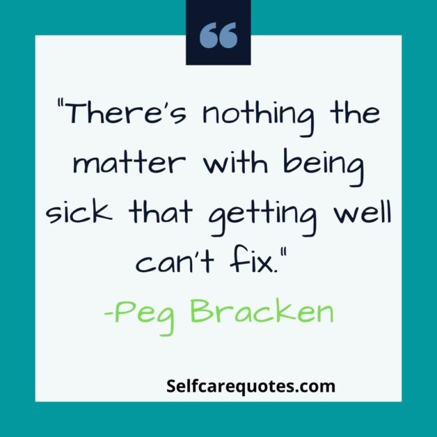 Theres nothing the matter with being sick that getting well cant fix-Peg Bracken