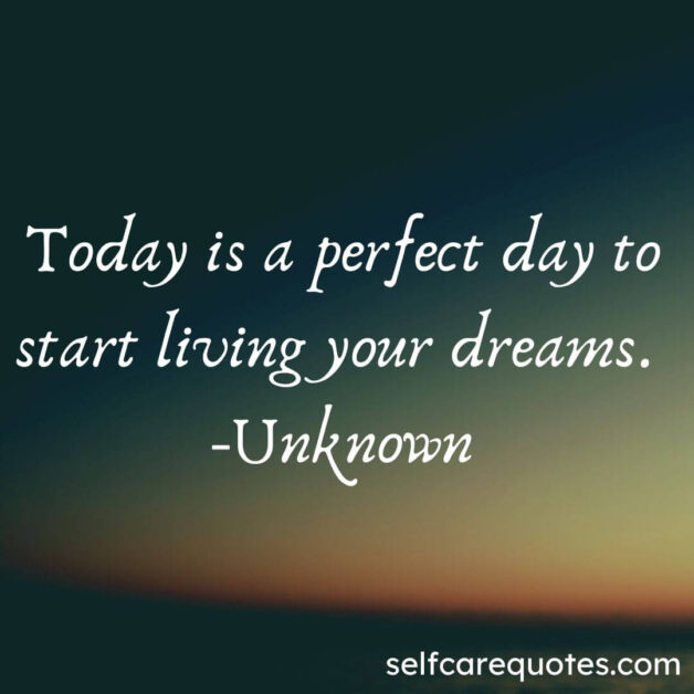 Today is a perfect day to start living your dreams. -Unknown