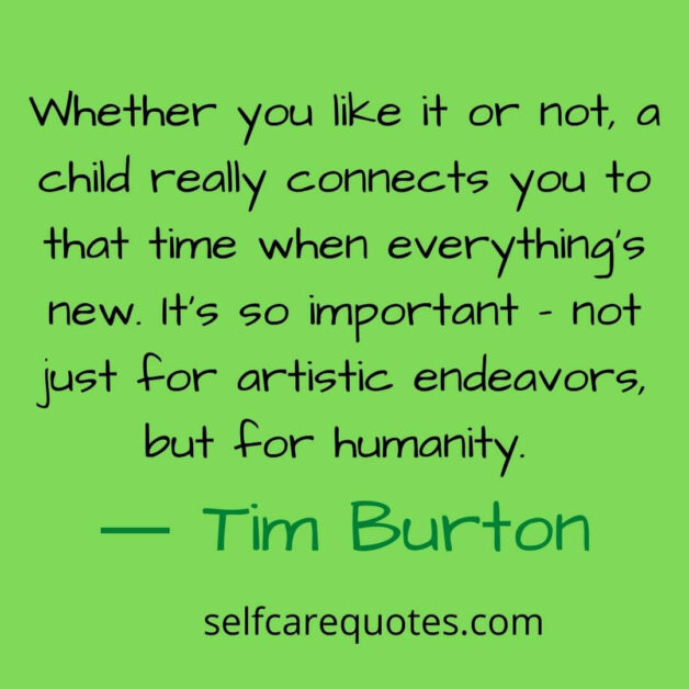 Whether you like it or not a child really connects you to that time when everythings new. Its so important not just for artistic endeavors, but for humanity. ― Tim Burton