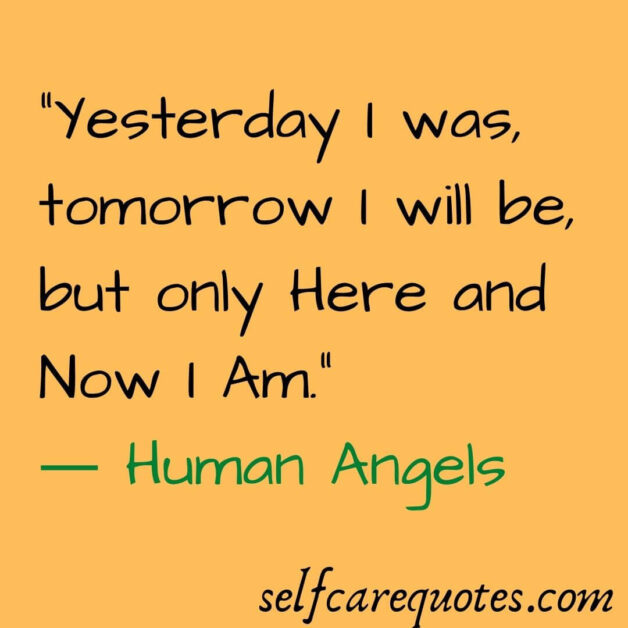 Yesterday I was, tomorrow I will be, but only Here and Now I Am.― Human Angels