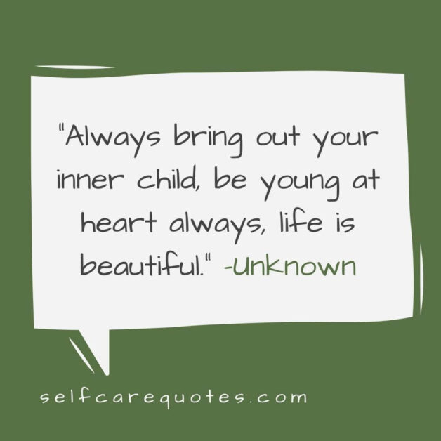 Always bring out your inner child be young at heart always life is beautiful. –Unknown