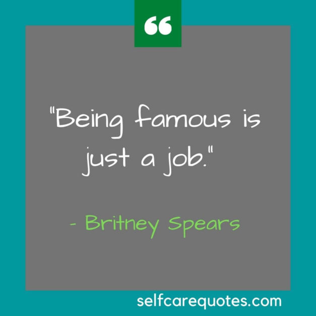 Being famous is just a job. – Britney Spears