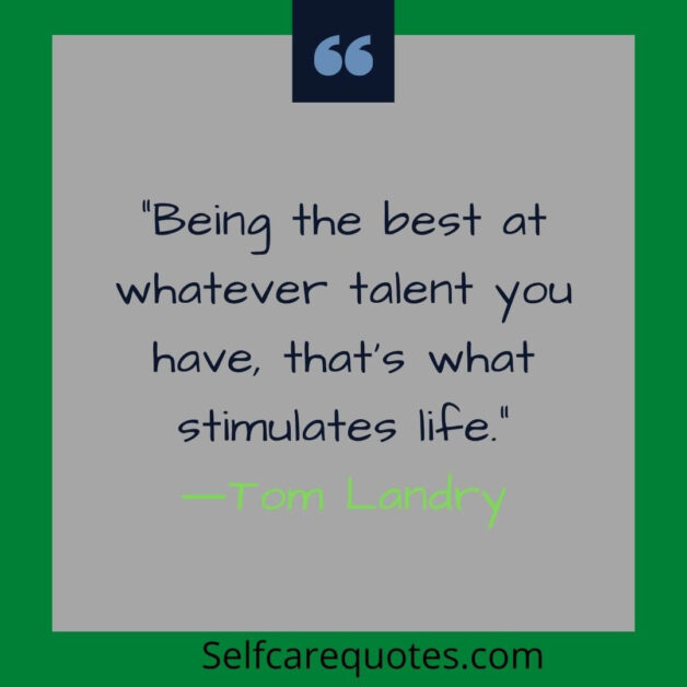 Being the best at whatever talent you have that is what stimulates life.―Tom Landry