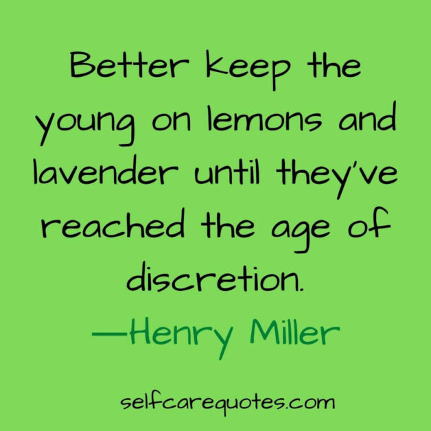 Better keep the young on lemons and lavender until they have reached the age of discretion-Henry Miller
