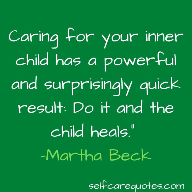Caring for your inner child has a powerful and surprisingly quick result Do it and the child heals. –Martha Beck
