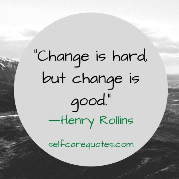 Change is hard, but change is good. ―Henry Rollins