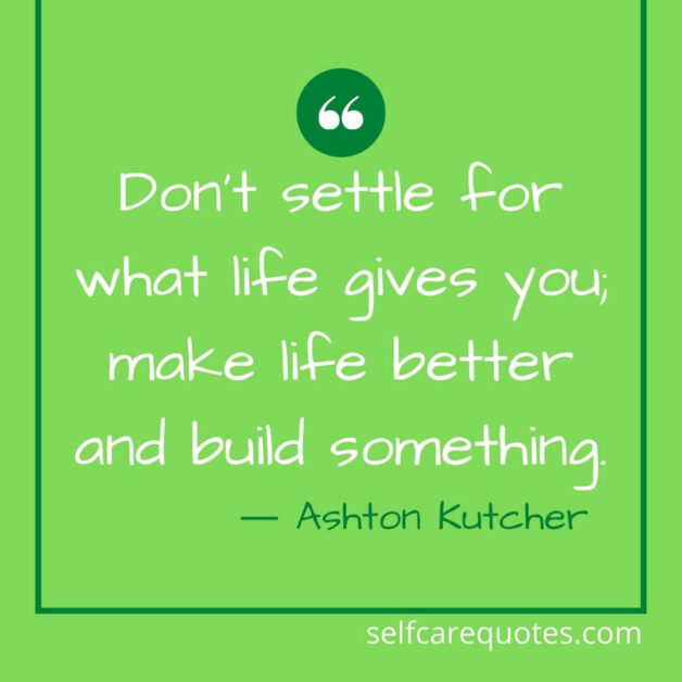 Do not settle for what life gives you make life better and build something.― Ashton Kutcher