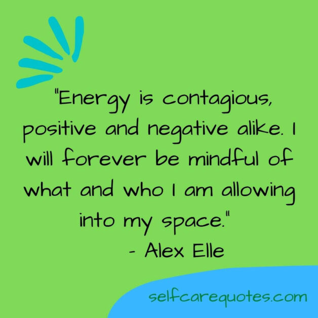 Energy is contagious, positive and negative alike. I will forever be mindful of what and who I am allowing into my space.– Alex Elle
