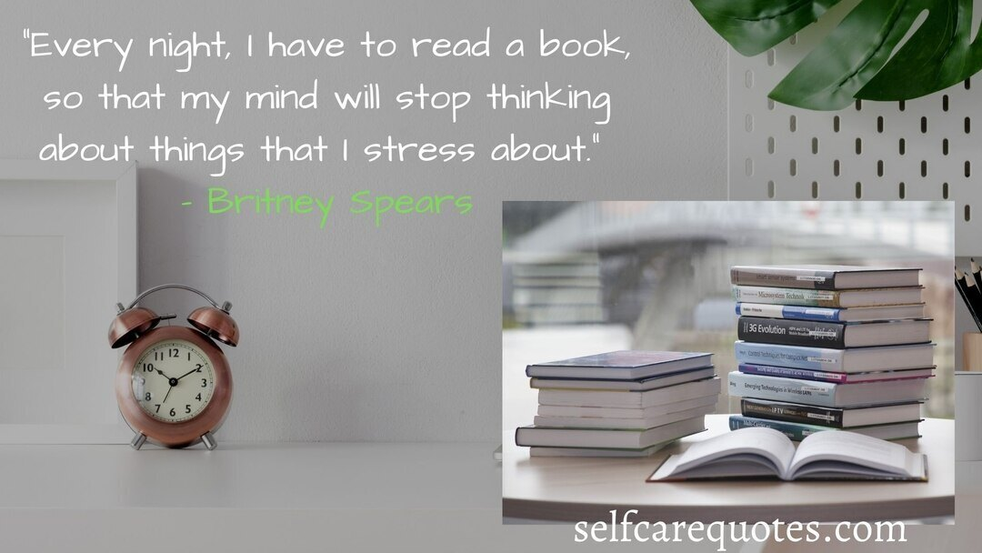 Every night I have to read a book so that my mind will stop thinking about things that I stress about. – Britney Spears