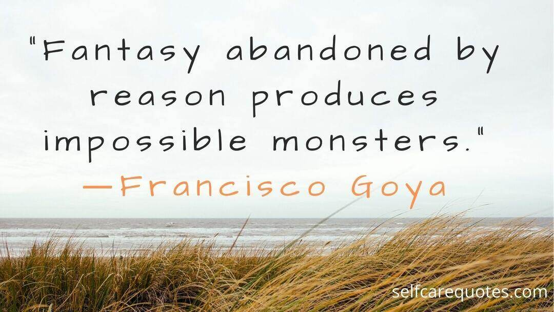 Fantasy abandoned by reason produces impossible monsters. ―Francisco Goya