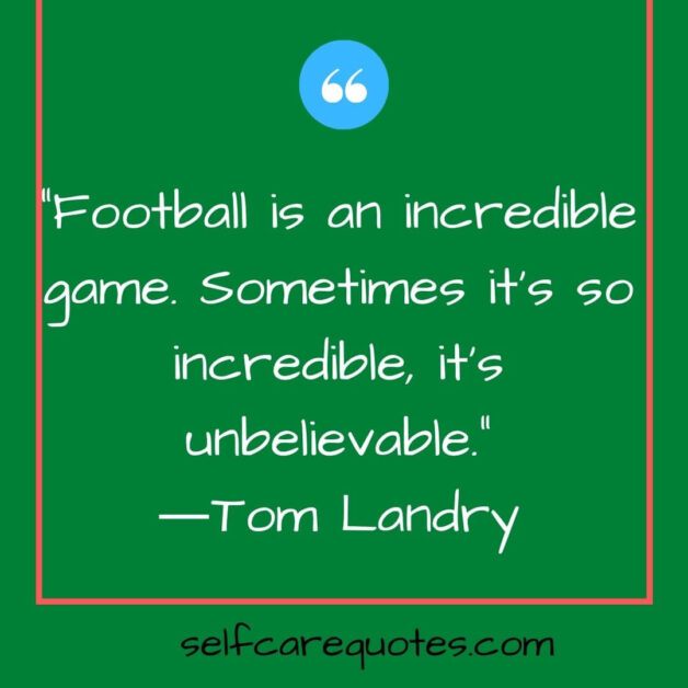 Football is an incredible game. Sometimes it is so incredible it is unbelievable.―Tom Landry