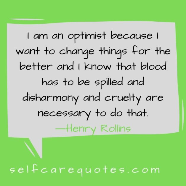 I am an optimist because I want to change things for the better and I know that blood has to be spilled and disharmony and cruelty are necessary to do that.―Henry Rollins