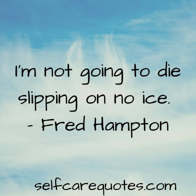 I am not going to die slipping on no ice. – Fred Hampton