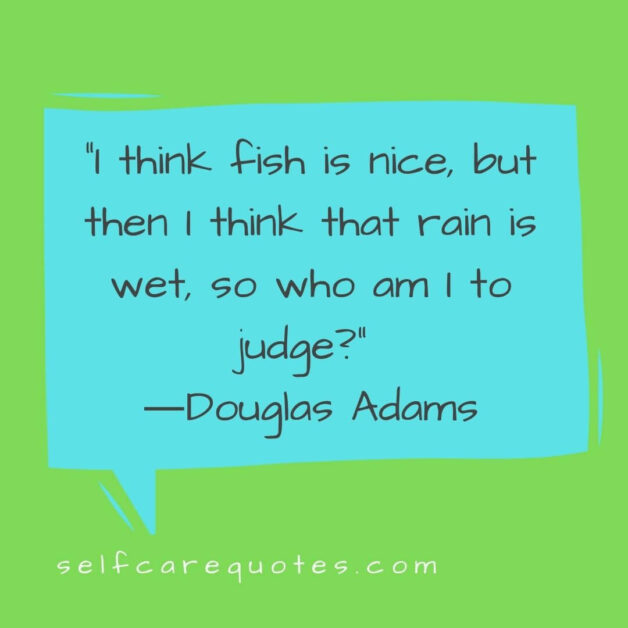 I think fish is nice, but then I think that rain is wet, so who am I to judge? ―Douglas Adams