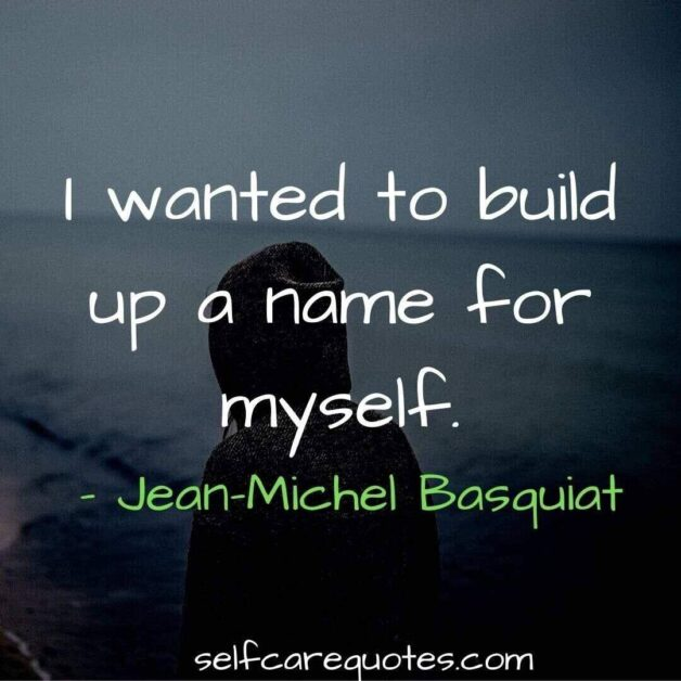 I wanted to build up a name for myself.- Basquiat