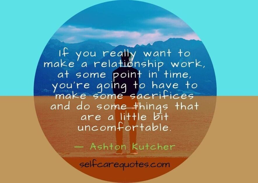 If you really want to make a relationship work at some point in time you are going to have to make some sacrifices and do some things that are a lit