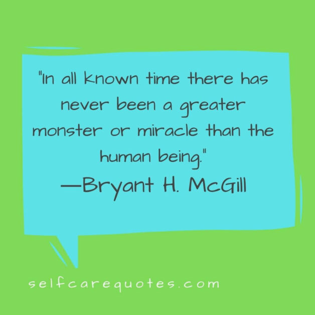 In all known time there has never been a greater monster or miracle than the human being.―Bryant H. McGill
