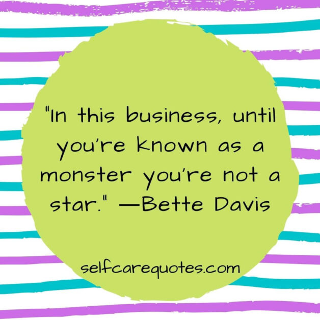 In this business until you are known as a monster you are not a star. ―Bette Davis