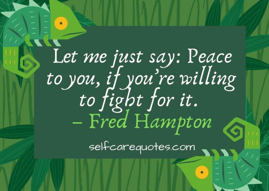 Let me just say Peace to you if you are willing to fight for it. – Fred Hampton