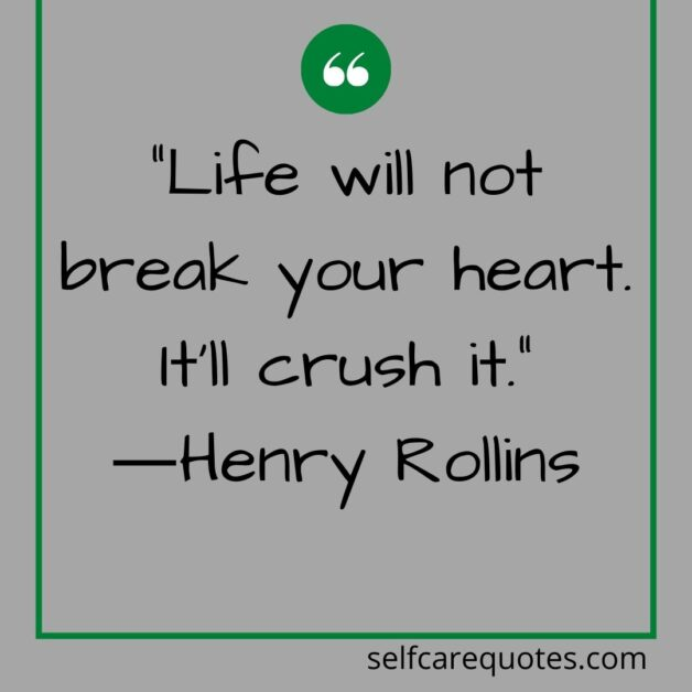 Life will not break your heart. It will crush it.―Henry Rollins