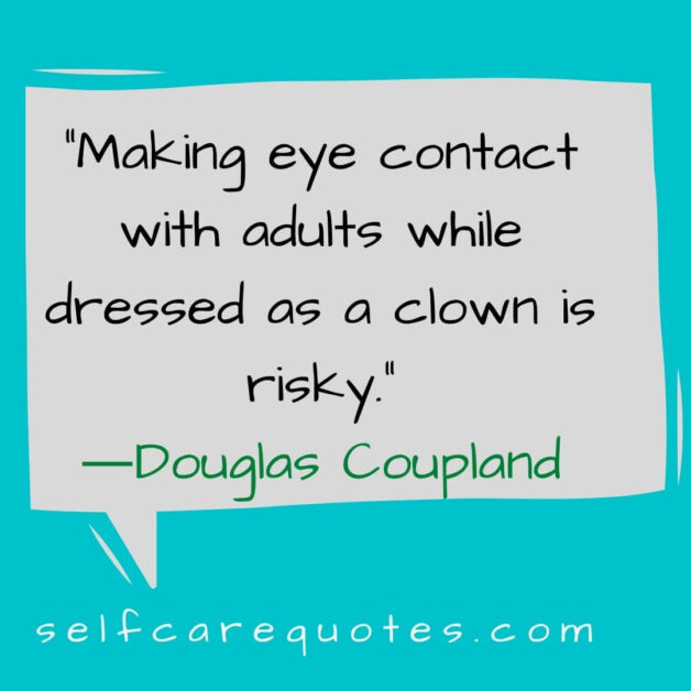 Making eye contact with adults while dressed as a clown is risky. ―Douglas Coupland