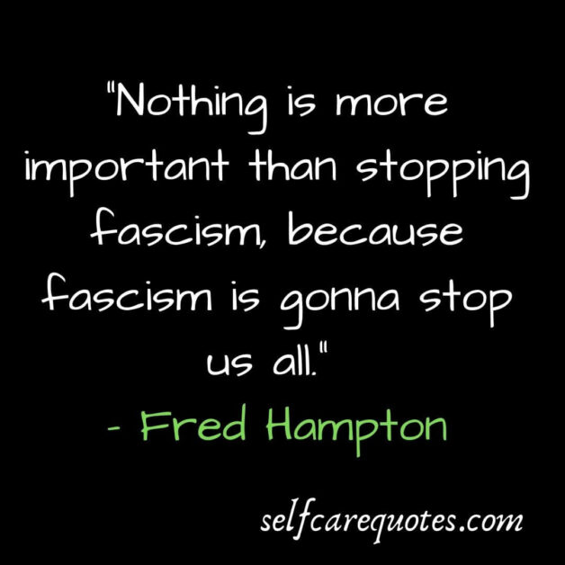 Nothing is more important than stopping fascism because fascism is gonna stop us all. – Fred Hampton