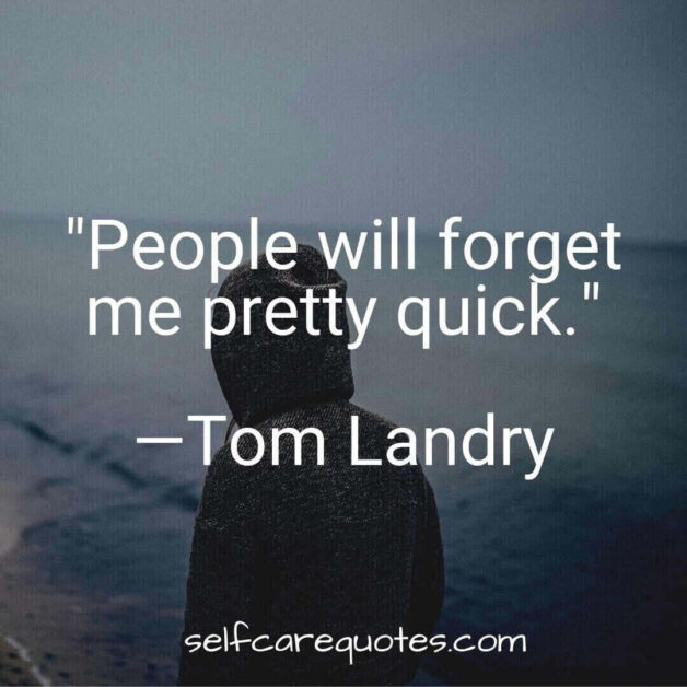 People will forget me pretty quick.―Tom Landry