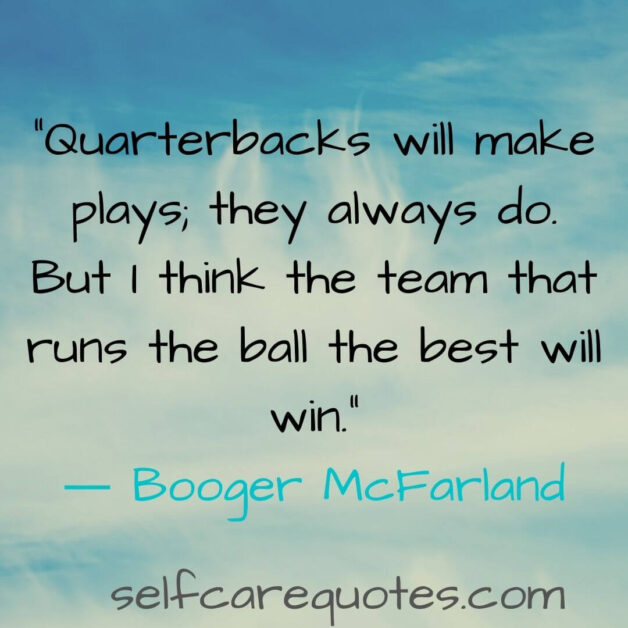 Quarterbacks will make plays they always do. But I think the team that runs the ball the best will win.― Booger McFarland