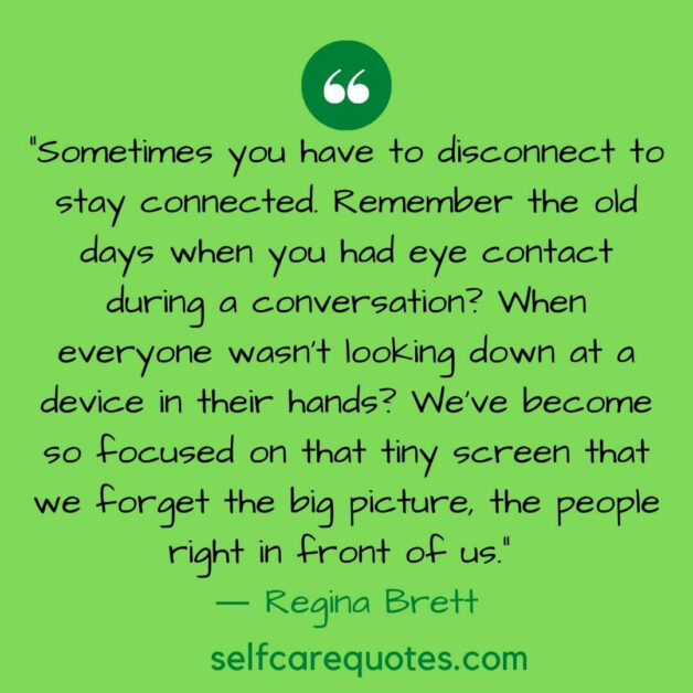 Sometimes you have to disconnect to stay connected. Remember the old days when you had eye contact during a conversation? When everyone wasn't looking down at a device in their hands? We've become so focused on that tiny screen that we forget the big picture, the people right in front of us. ― Regina Brett